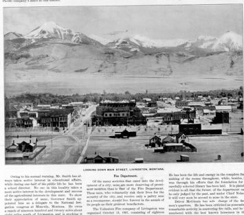 "-»w y\ ' «Mt. I : - V: % 4r VT NS """"*1 m * . mm A «1 î - - 1 -st 43 J 1/ • MV.*.: ri LOOKING DOWN MAIN STREET, LIVINGSTON, MONTANA. Owing to his normal training, Mr. Smith has al ways taken active interest in educational affairs, while during one-half of his public life he has been a school director. No one in this locality takes a more active interest in the development and success of the agricultural interests in this state. To show their appreciation of same, Governor Smith ap pointed him as a delegate to the National Irri gation congress at Missoula, Montana. He owns a ranch of nineteen hundred and twenty acres about it Fire Department. Of the many societies that enter into the devel opment of a city, none are more deserving of promi nent mention than is that of the Fire Department. These men, who voluntarily risk their lives for the security of the city, and receive only a paltry sum as a recompense, should live forever in the annals of its people as their greatest benefactors. The Volunteer Fire company of Livingston was organized October 13, 1897, consisting of eighteen He has been the life and energy in the complete nishing of the rooms throughout, while, besides, was through his efforts that the foundation for carefully selected library has been laid. It is evident to all that the future of the department be only judged by the past, and under Chief it will very soon be second to none in the state. Driver McGinnis has sole charge of the men's quarters. He has been criticised as remarkable activity in answering fire calls, and he numbered with the best known horsemen in"